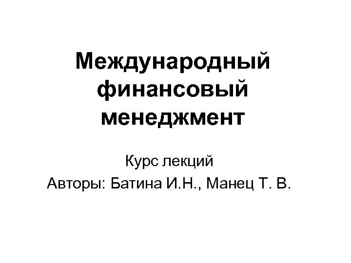 Международный финансовый менеджмент Курс лекций Авторы: Батина И. Н. , Манец Т. В.