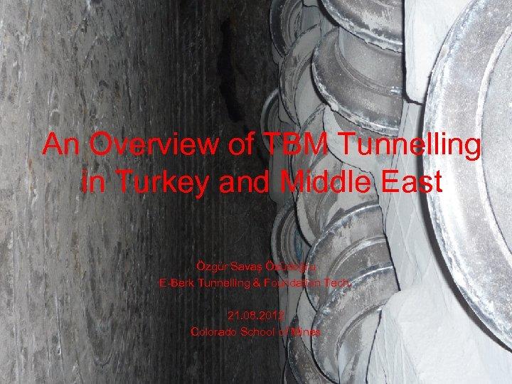 An Overview of TBM Tunnelling in Turkey and Middle East Özgür Savaş Özüdoğru E-Berk