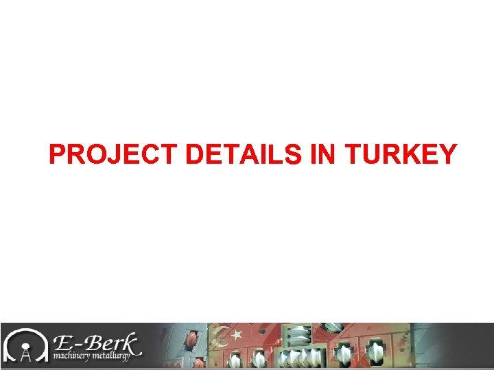 PROJECT DETAILS IN TURKEY