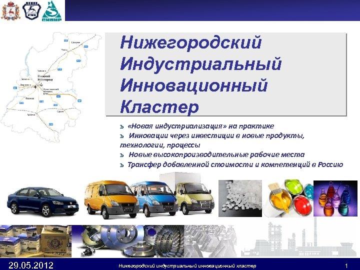 Нижегородский Индустриальный Инновационный Кластер ь «Новая индустриализация» на практике ь Инновации через инвестиции в