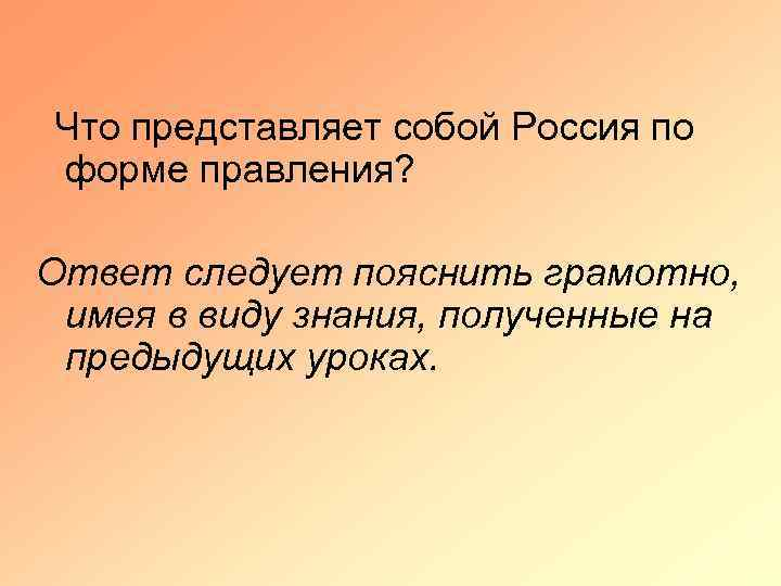 Что представляет собой Россия по форме правления? Ответ следует пояснить грамотно, имея в виду