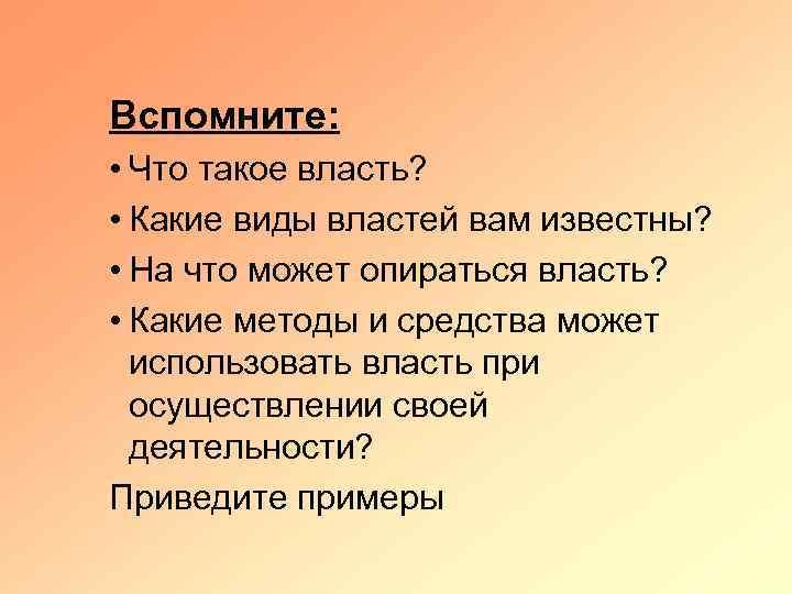 Вспомните: • Что такое власть? • Какие виды властей вам известны? • На что