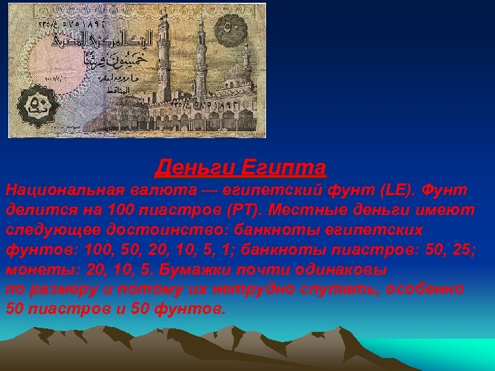 Деньги Египта Национальная валюта — египетский фунт (LE). Фунт делится на 100 пиастров (PT).
