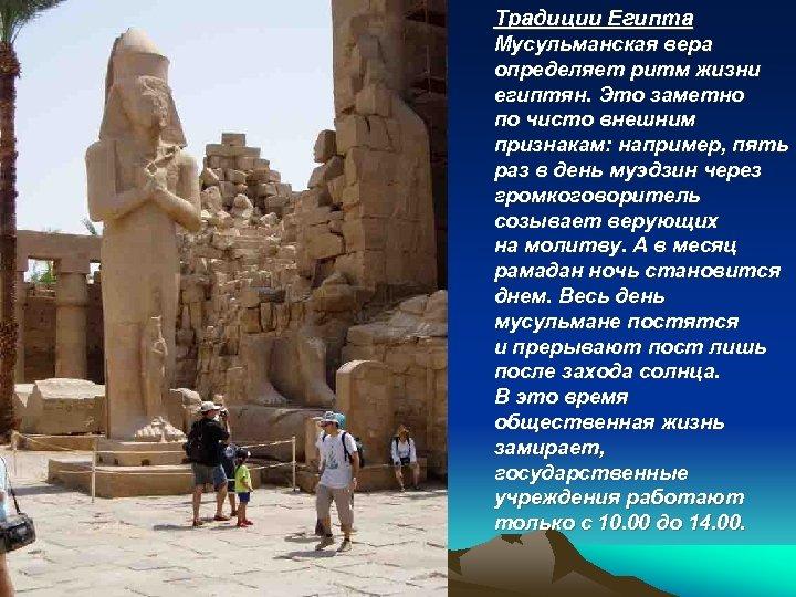 Традиции Египта Мусульманская вера определяет ритм жизни египтян. Это заметно по чисто внешним признакам: