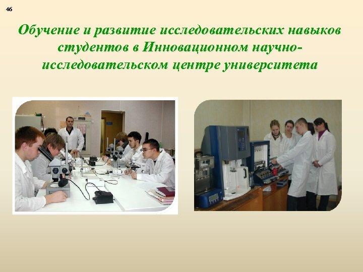 46 Обучение и развитие исследовательских навыков студентов в Инновационном научноисследовательском центре университета