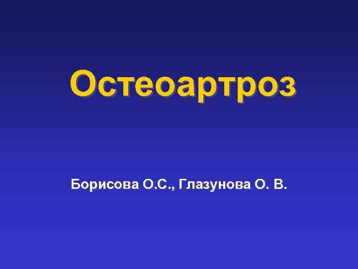 Остеоартроз Борисова О. С. , Глазунова О. В.