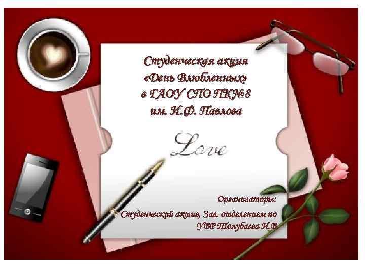 Студенческая акция «День Влюбленных» в ГАОУ СПО ПК№ 8 им. И. Ф. Павлова Организаторы:
