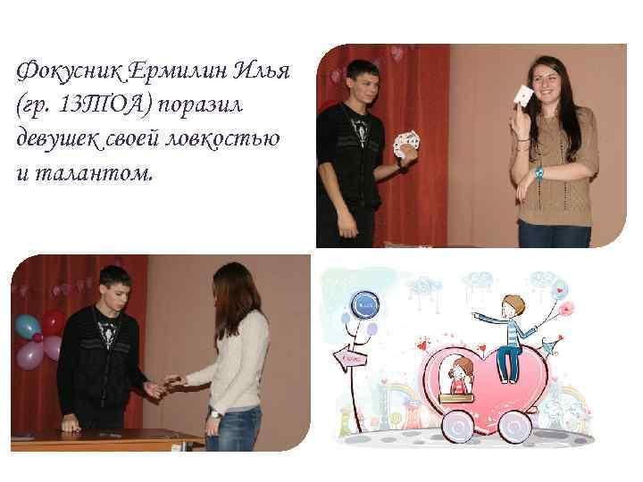 Фокусник Ермилин Илья (гр. 13 ТОА) поразил девушек своей ловкостью и талантом.