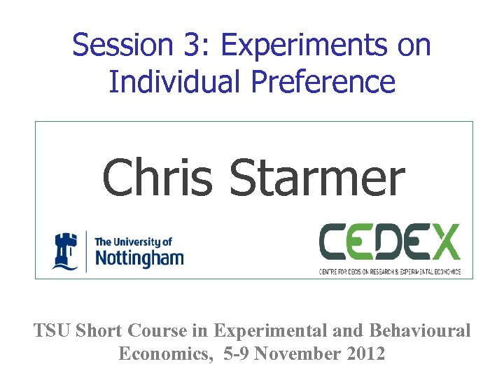 Session 3: Experiments on Individual Preference Chris Starmer TSU Short Course in Experimental and