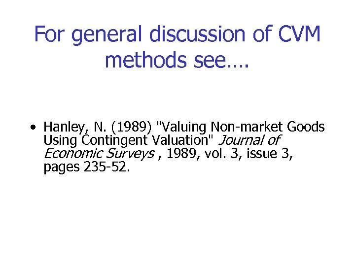 For general discussion of CVM methods see…. • Hanley, N. (1989)