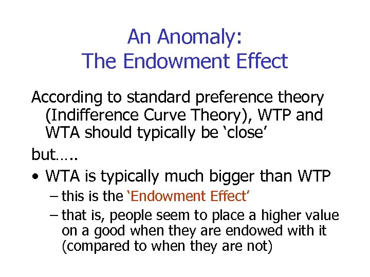 An Anomaly: The Endowment Effect According to standard preference theory (Indifference Curve Theory), WTP