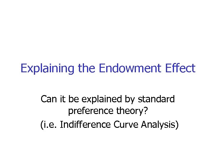 Explaining the Endowment Effect Can it be explained by standard preference theory? (i. e.