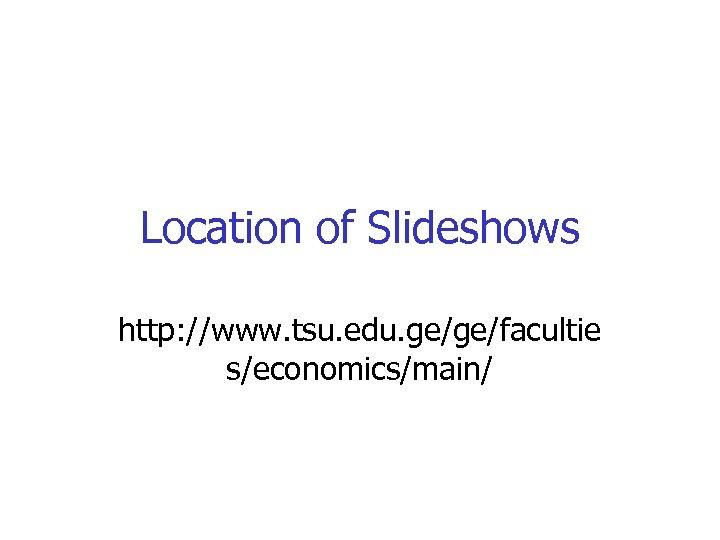 Location of Slideshows http: //www. tsu. edu. ge/ge/facultie s/economics/main/