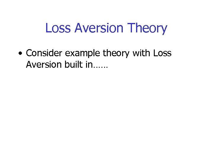 Loss Aversion Theory • Consider example theory with Loss Aversion built in……