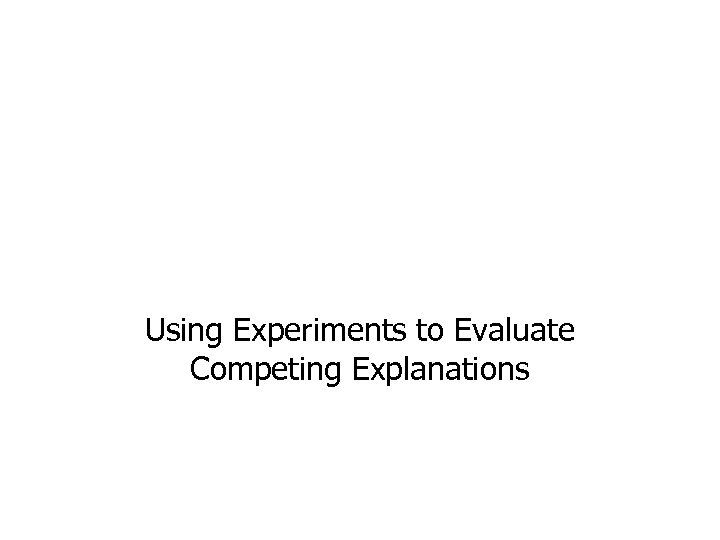 Using Experiments to Evaluate Competing Explanations