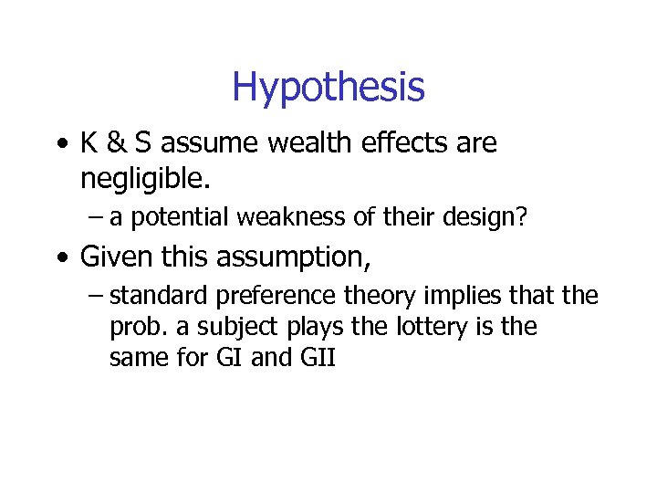 Hypothesis • K & S assume wealth effects are negligible. – a potential weakness