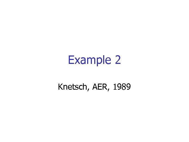 Example 2 Knetsch, AER, 1989