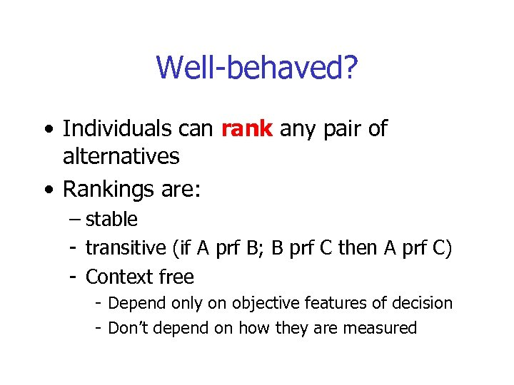 Well-behaved? • Individuals can rank any pair of alternatives • Rankings are: – stable