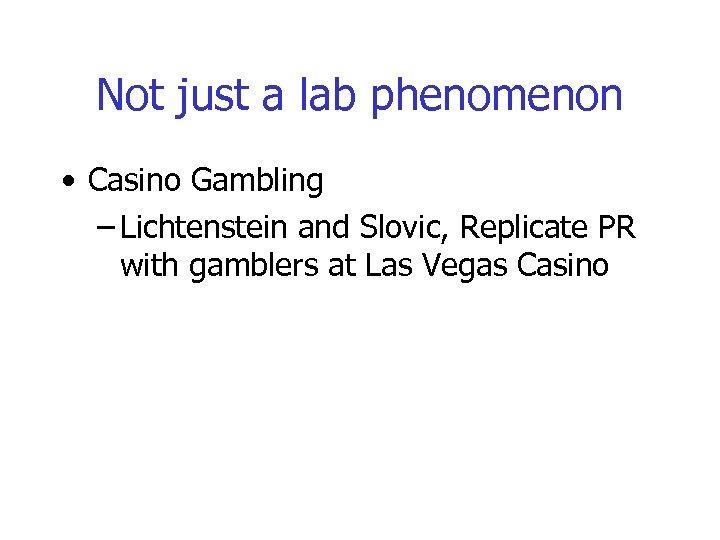 Not just a lab phenomenon • Casino Gambling – Lichtenstein and Slovic, Replicate PR