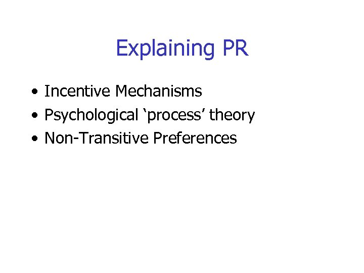Explaining PR • Incentive Mechanisms • Psychological 'process' theory • Non-Transitive Preferences