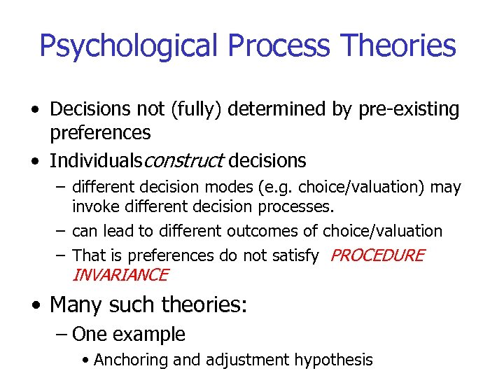 Psychological Process Theories • Decisions not (fully) determined by pre-existing preferences • Individualsconstruct decisions