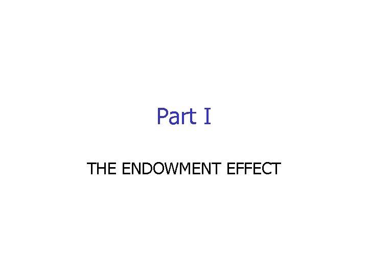 Part I THE ENDOWMENT EFFECT