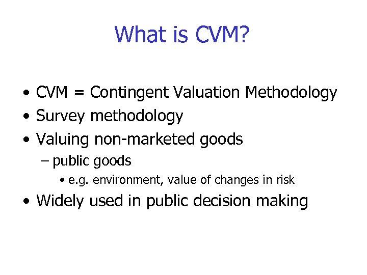 What is CVM? • CVM = Contingent Valuation Methodology • Survey methodology • Valuing