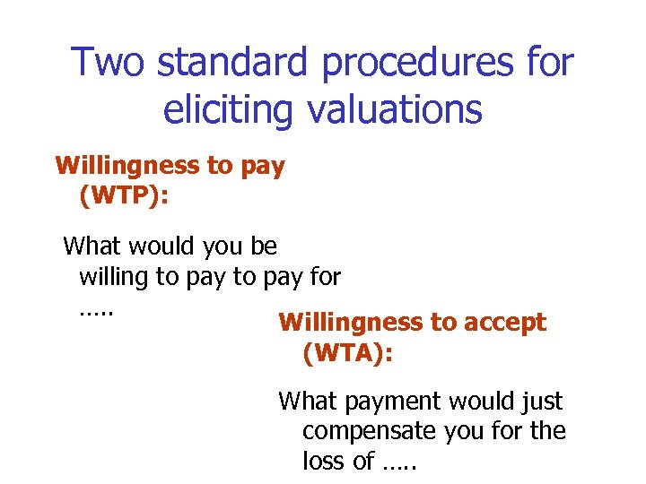 Two standard procedures for eliciting valuations Willingness to pay (WTP): What would you be
