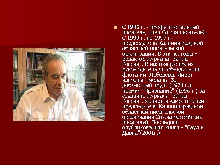 n С 1985 г. - профессиональный писатель, член Союза писателей. С 1990 г.