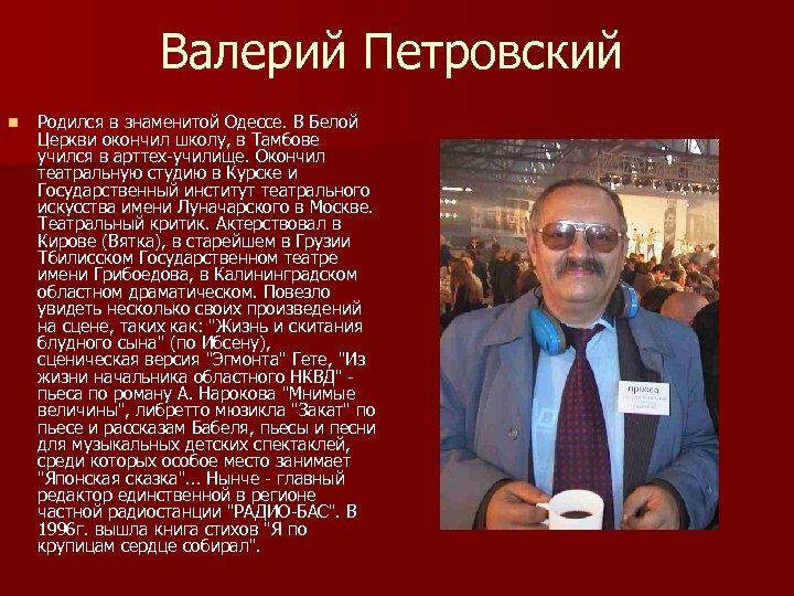 Валерий Петровский n Родился в знаменитой Одессе. В Белой Церкви окончил школу, в Тамбове