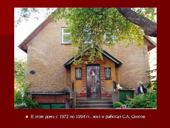 n В этом доме с 1972 по 1994 гг. жил и работал С. А.