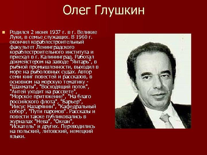 Олег Глушкин n Родился 2 июня 1937 г. в г. Великие Луки, в семье
