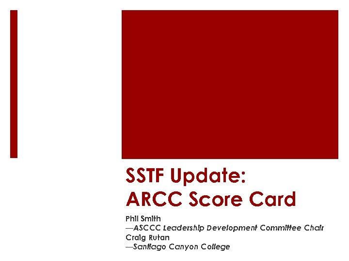 SSTF Update: ARCC Score Card Phil Smith —ASCCC Leadership Development Committee Chair Craig Rutan