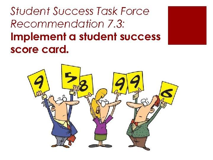 Student Success Task Force Recommendation 7. 3: Implement a student success score card.