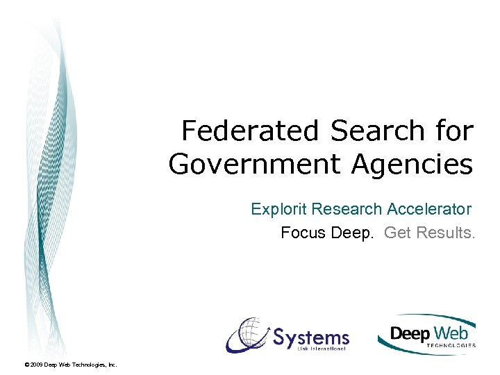 Federated Search for Government Agencies Explorit Research Accelerator Focus Deep. Get Results. © 2009