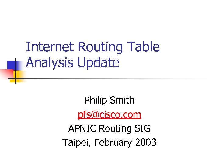 Internet Routing Table Analysis Update Philip Smith pfs@cisco. com APNIC Routing SIG Taipei, February