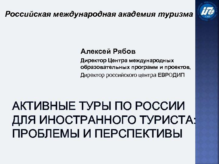 Российская международная академия туризма Алексей Рябов Директор Центра международных образовательных программ и проектов, Директор