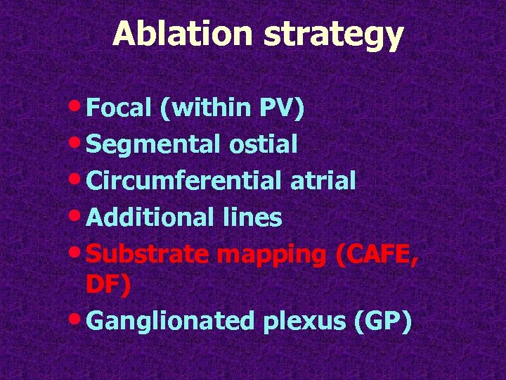 Ablation strategy • Focal (within PV) • Segmental ostial • Circumferential atrial • Additional