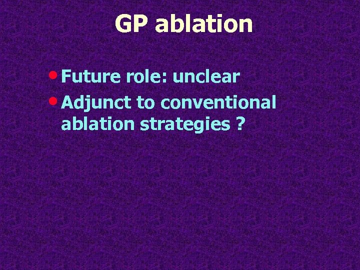 GP ablation • Future role: unclear • Adjunct to conventional ablation strategies ?