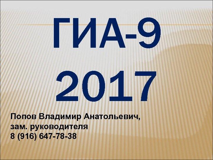 ГИА-9 2017 Попов Владимир Анатольевич, зам. руководителя 8 (916) 647 -78 -38