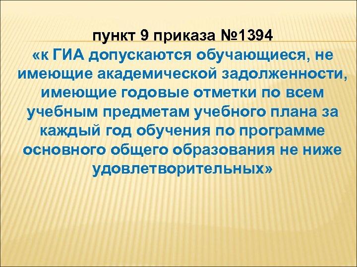 пункт 9 приказа № 1394 «к ГИА допускаются обучающиеся, не имеющие академической задолженности, имеющие