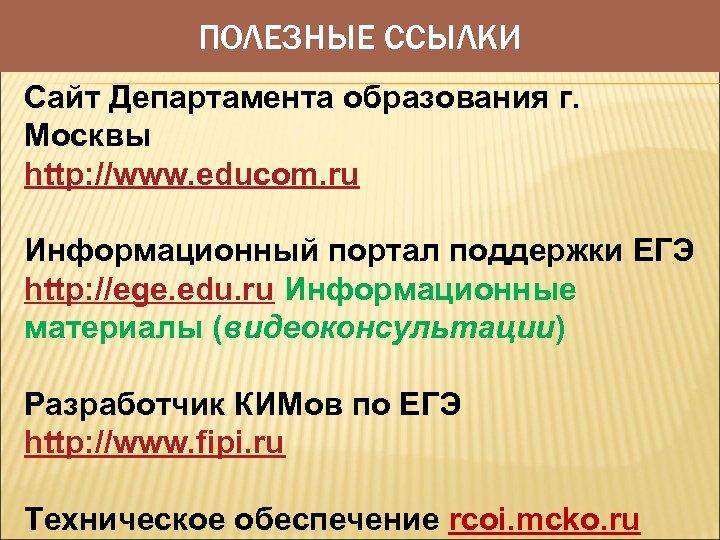 ПОЛЕЗНЫЕ ССЫЛКИ Сайт Департамента образования г. Москвы http: //www. educom. ru Информационный портал поддержки