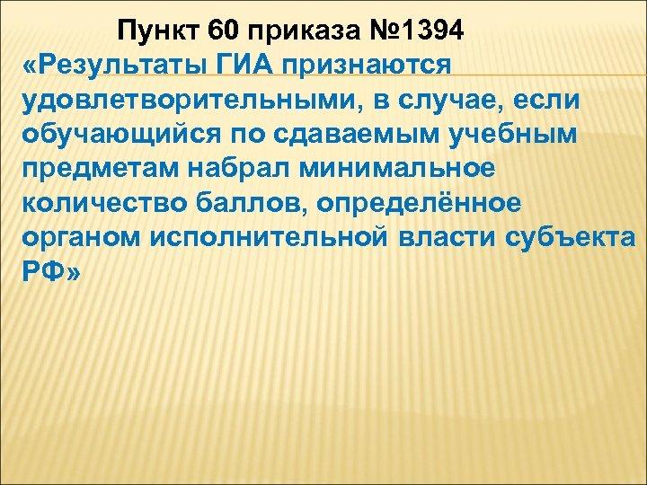 Пункт 60 приказа № 1394 «Результаты ГИА признаются удовлетворительными, в случае, если обучающийся по