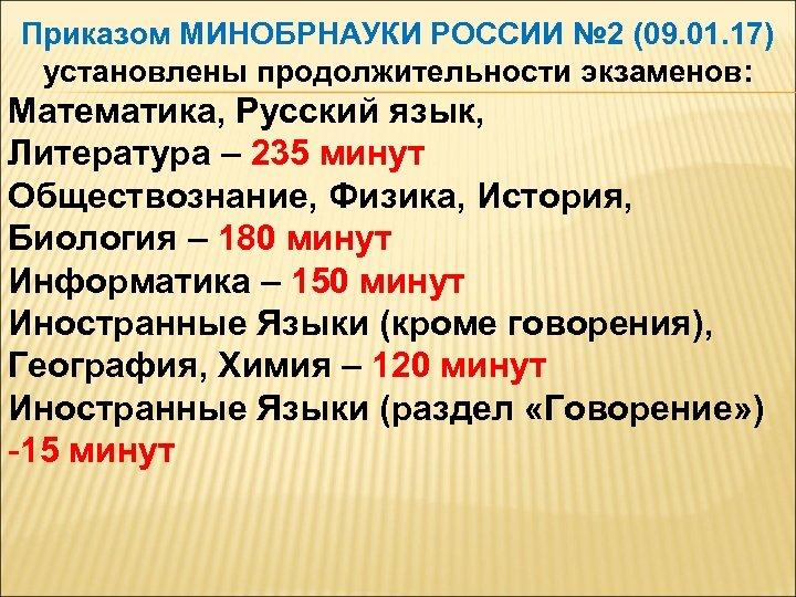 Приказом МИНОБРНАУКИ РОССИИ № 2 (09. 01. 17) установлены продолжительности экзаменов: Математика, Русский язык,