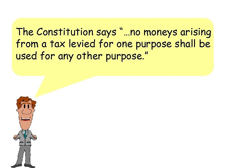 "The Constitution says ""…no moneys arising from a tax levied for one purpose shall"