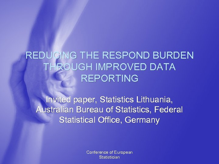 REDUCING THE RESPOND BURDEN THROUGH IMPROVED DATA REPORTING Invited paper, Statistics Lithuania, Australian Bureau