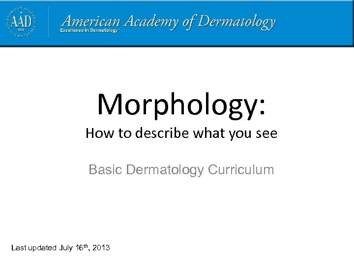 Morphology: How to describe what you see Basic Dermatology Curriculum Last updated July 16