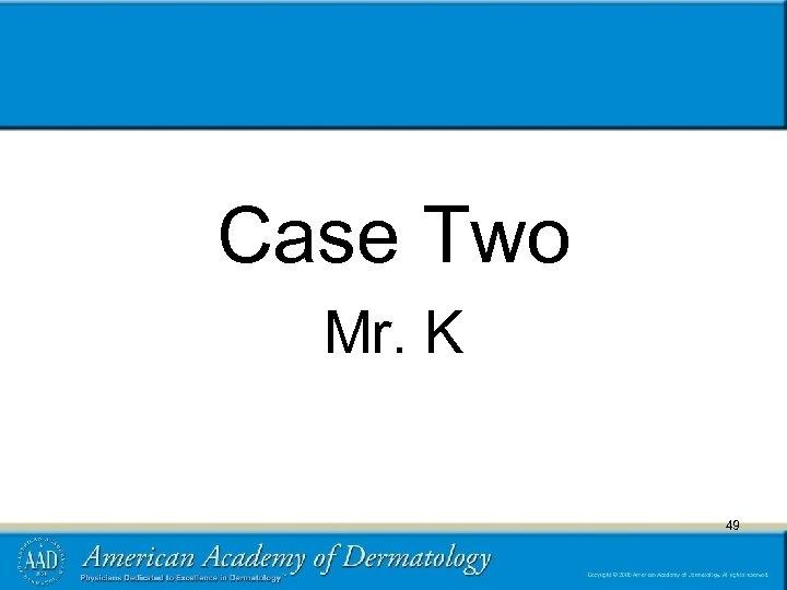 Case Two Mr. K 49 49