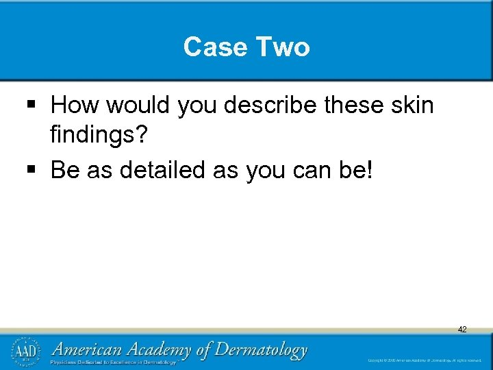 Case Two § How would you describe these skin findings? § Be as detailed