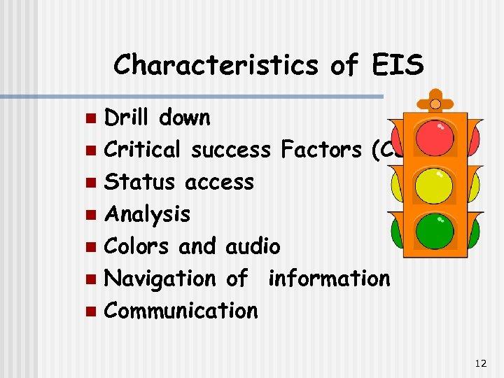 Characteristics of EIS Drill down n Critical success Factors (CSF) n Status access n